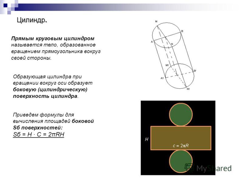Цилиндр. Прямым круговым цилиндром называется тело, образованное вращением прямоугольника вокруг своей стороны. Образующая цилиндра при вращении вокруг оси образует боковую (цилиндрическую) поверхность цилиндра. Приведем формулы для вычисления площад