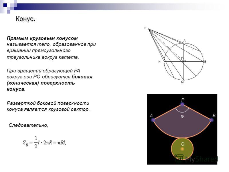 Конус. Прямым круговым конусом называется тело, образованное при вращении прямоугольного треугольника вокруг катета. При вращении образующей PA вокруг оси PO образуется боковая (коническая) поверхность конуса. Разверткой боковой поверхности конуса яв