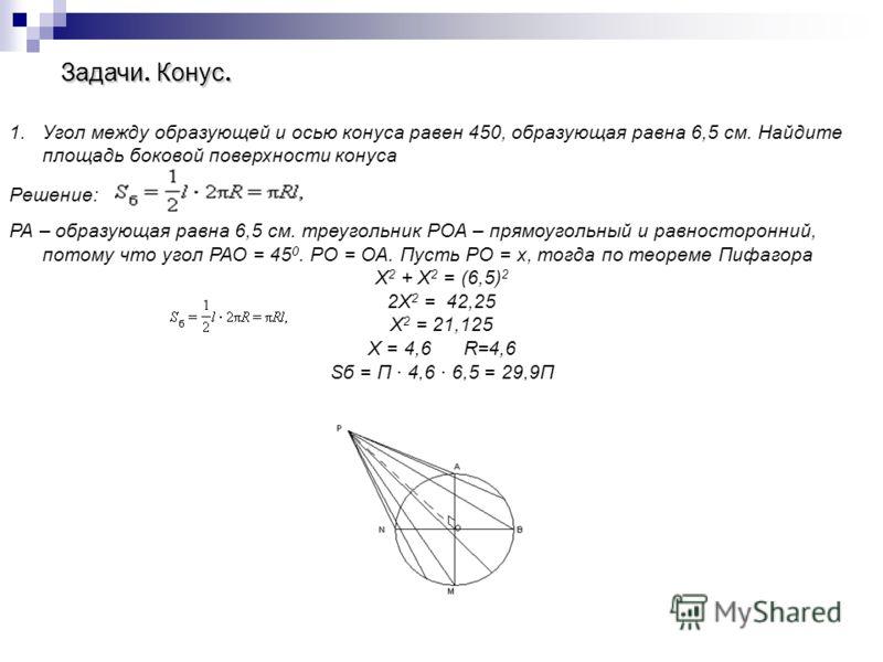 Задачи. Конус. 1.Угол между образующей и осью конуса равен 450, образующая равна 6,5 см. Найдите площадь боковой поверхности конуса Решение: РА – образующая равна 6,5 см. треугольник РОА – прямоугольный и равносторонний, потому что угол РАО = 45 0. Р