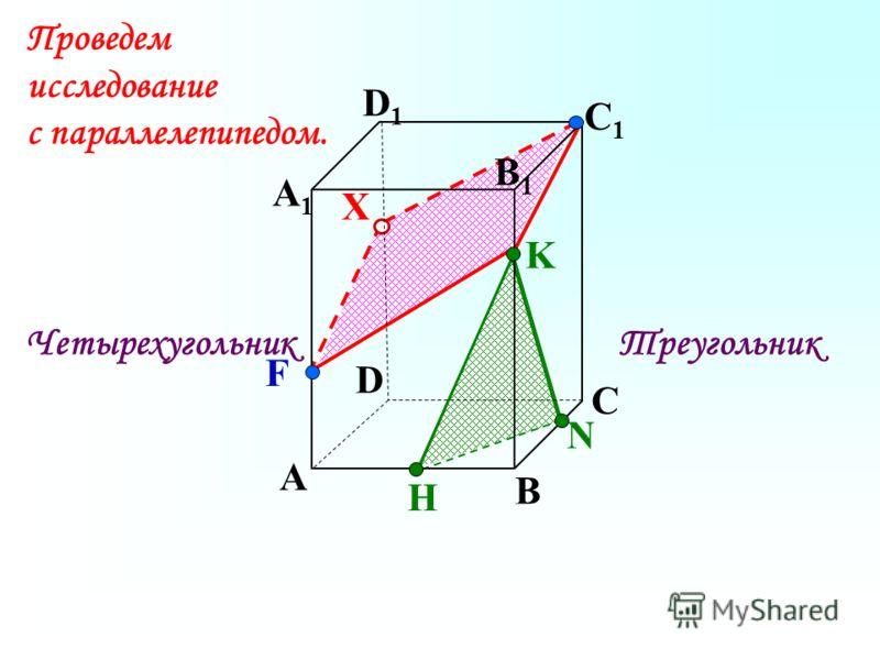 А В С D А1А1 D1D1 С1С1 N H K F X ТреугольникЧетырехугольник Проведем исследование с параллелепипедом. B1B1
