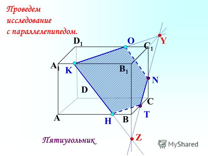K А В С D А1А1 D1D1 С1С1 B1B1 N H О T Пятиугольник Проведем исследование с параллелепипедом. Z Y