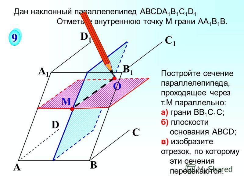 О А В С А1А1 D1D1 С1С1 B1B1 М D 9 9 Постройте сечение параллелепипеда, проходящее через т.М параллельно: а) грани ВВ 1 С 1 С; б) плоскости основания АВСD; в) изобразите отрезок, по которому эти сечения пересекаются. Дан наклонный параллелепипед АВСDА