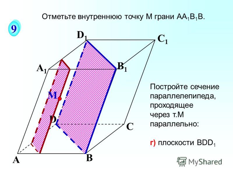 А В С А1А1 D1D1 С1С1 B1B1 D Постройте сечение параллелепипеда, проходящее через т.М параллельно: г) плоскости ВDD 1 М 9 9 Отметьте внутреннюю точку M грани АА 1 В 1 В.