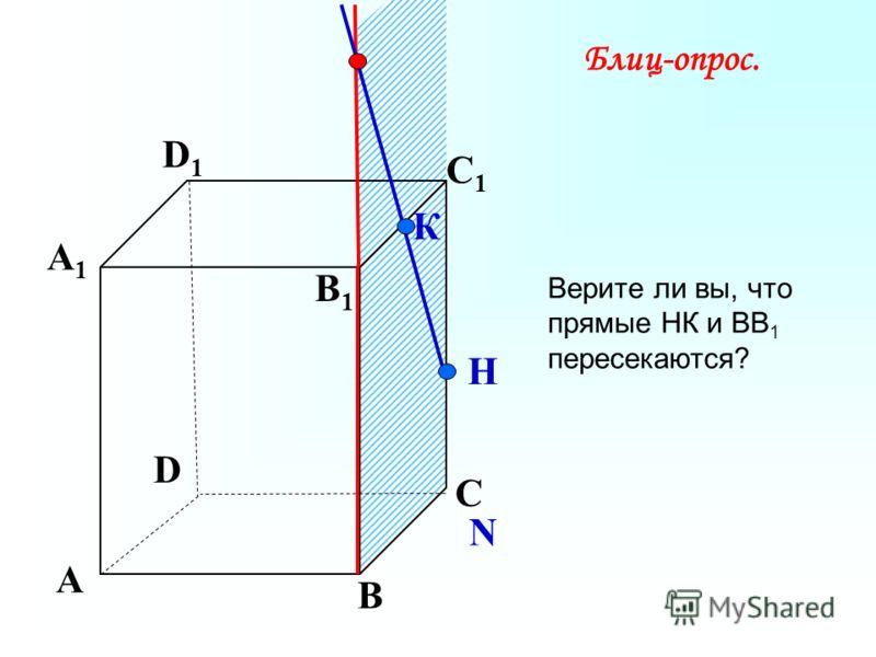 А В С D А1А1 D1D1 С1С1 B1B1 N К Н Блиц-опрос. Верите ли вы, что прямые НК и ВВ 1 пересекаются?