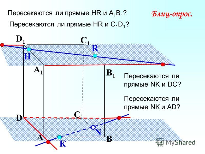 А В С D А1А1 D1D1 С1С1 B1B1 Пересекаются ли прямые НR и А 1 В 1 ? N Н К Блиц-опрос. R Пересекаются ли прямые НR и С 1 D 1 ? Пересекаются ли прямые NK и DC? Пересекаются ли прямые NK и АD?