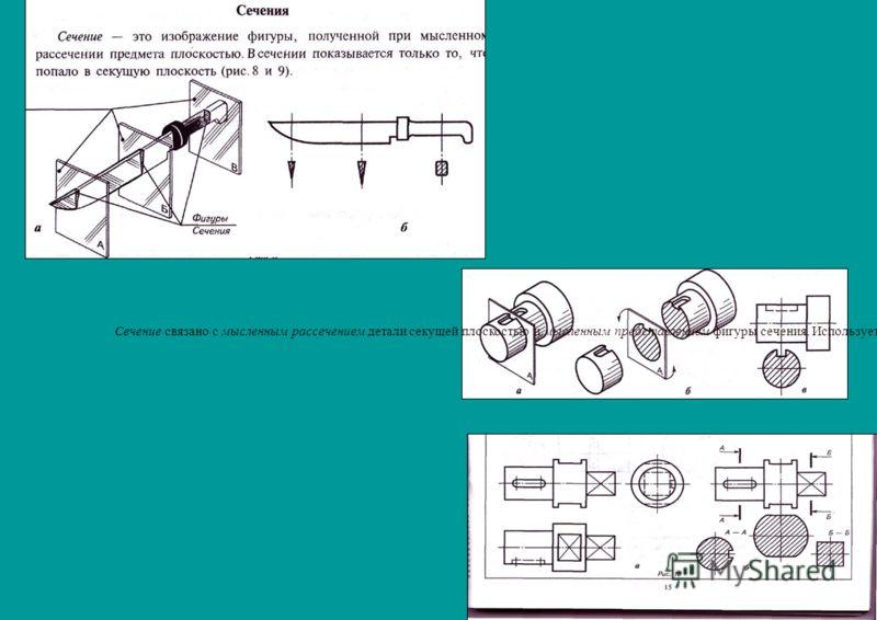 Сечение связано с мысленным рассечением детали секущей плоскостью и мысленным представлением фигуры сечения. Используется сечение для определения формы детали по чертежу (рис. 10).