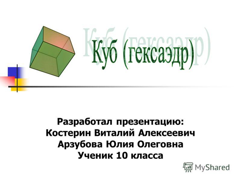 Разработал презентацию: Костерин Виталий Алексеевич Арзубова Юлия Олеговна Ученик 10 класса