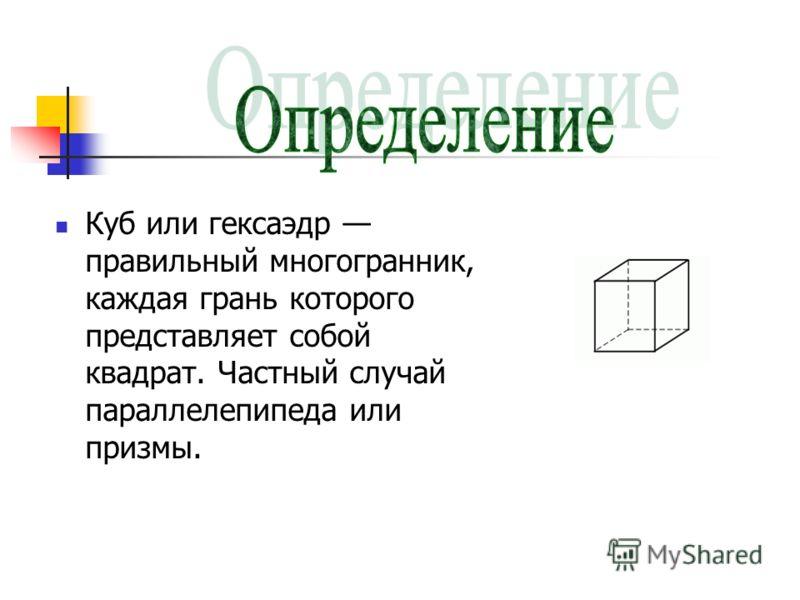 Куб или гексаэдр правильный многогранник, каждая грань которого представляет собой квадрат. Частный случай параллелепипеда или призмы.