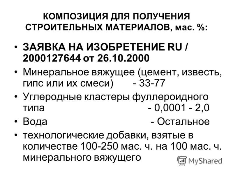 КОМПОЗИЦИЯ ДЛЯ ПОЛУЧЕНИЯ СТРОИТЕЛЬНЫХ МАТЕРИАЛОВ, мас. %: ЗАЯВКА НА ИЗОБРЕТЕНИЕ RU / 2000127644 от 26.10.2000 Минеральное вяжущее (цемент, известь, гипс или их смеси) - 33-77 Углеродные кластеры фуллероидного типа - 0,0001 - 2,0 Вода - Остальное техн