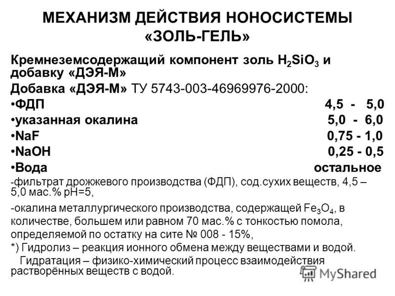 МЕХАНИЗМ ДЕЙСТВИЯ НОНОСИСТЕМЫ «ЗОЛЬ-ГЕЛЬ» Кремнеземсодержащий компонент золь H 2 SiO 3 и добавку «ДЭЯ-М» Добавка «ДЭЯ-М» ТУ 5743-003-46969976-2000: ФДП 4,5 - 5,0 указанная окалина 5,0 - 6,0 NaF 0,75 - 1,0 NaОН 0,25 - 0,5 Вода остальное - фильтрат дро