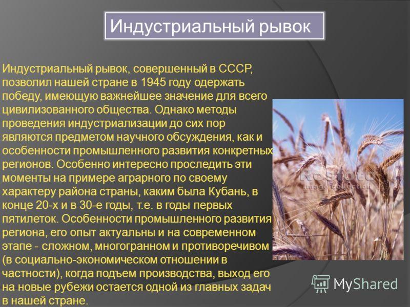 Индустриальный рывок, совершенный в СССР, позволил нашей стране в 1945 году одержать победу, имеющую важнейшее значение для всего цивилизованного общества. Однако методы проведения индустриализации до сих пор являются предметом научного обсуждения, к