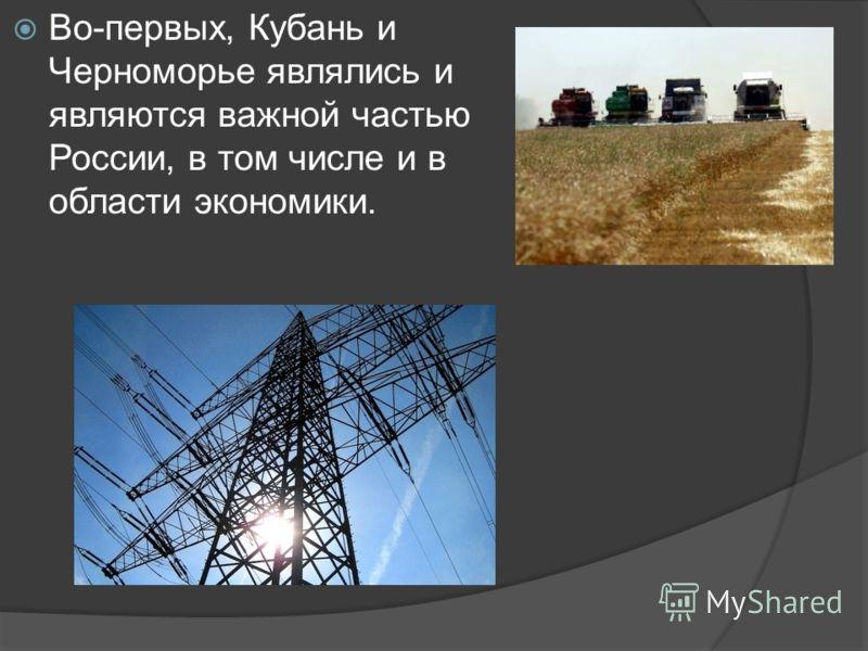 Во-первых, Кубань и Черноморье являлись и являются важной частью России, в том числе и в области экономики.
