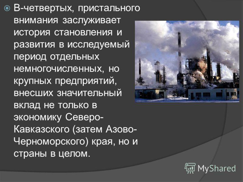 В-четвертых, пристального внимания заслуживает история становления и развития в исследуемый период отдельных немногочисленных, но крупных предприятий, внесших значительный вклад не только в экономику Северо- Кавказского (затем Азово- Черноморского) к