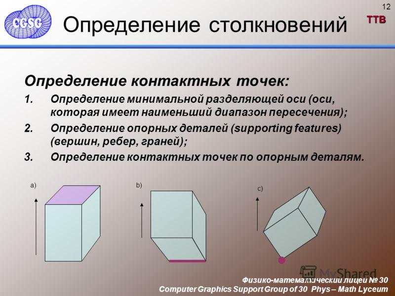 TTB Физико-математический лицей 30 Computer Graphics Support Group of 30 Phys – Math Lyceum 12 Определение столкновений Определение контактных точек: 1.Определение минимальной разделяющей оси (оси, которая имеет наименьший диапазон пересечения); 2.Оп