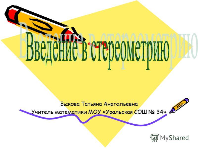 Быкова Татьяна Анатольевна Учитель математики МОУ «Уральская СОШ 34»