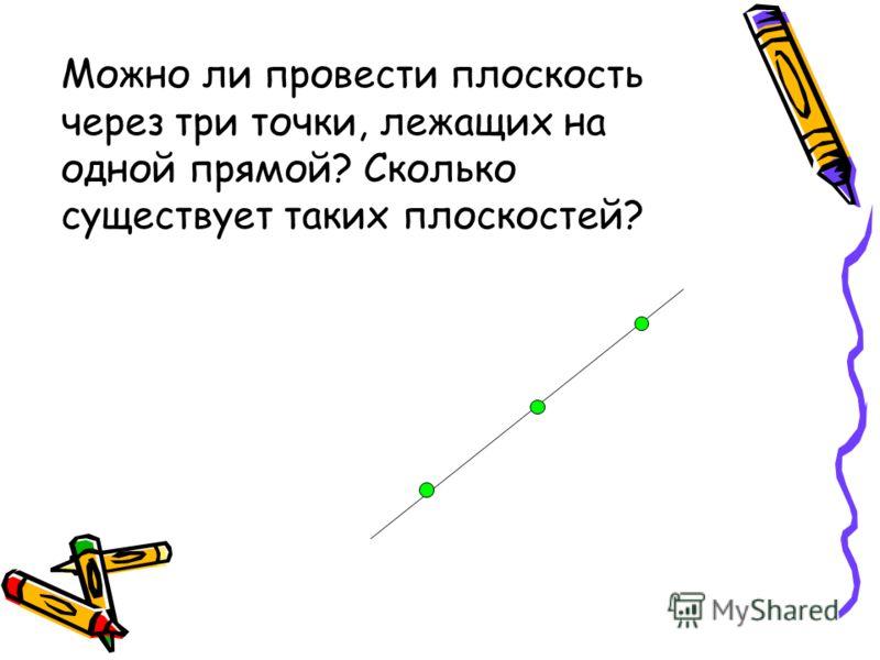 Можно ли провести плоскость через три точки, лежащих на одной прямой? Сколько существует таких плоскостей?