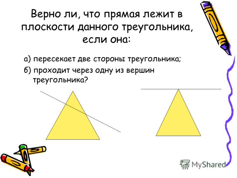 Верно ли, что прямая лежит в плоскости данного треугольника, если она: а) пересекает две стороны треугольника; б) проходит через одну из вершин треугольника?