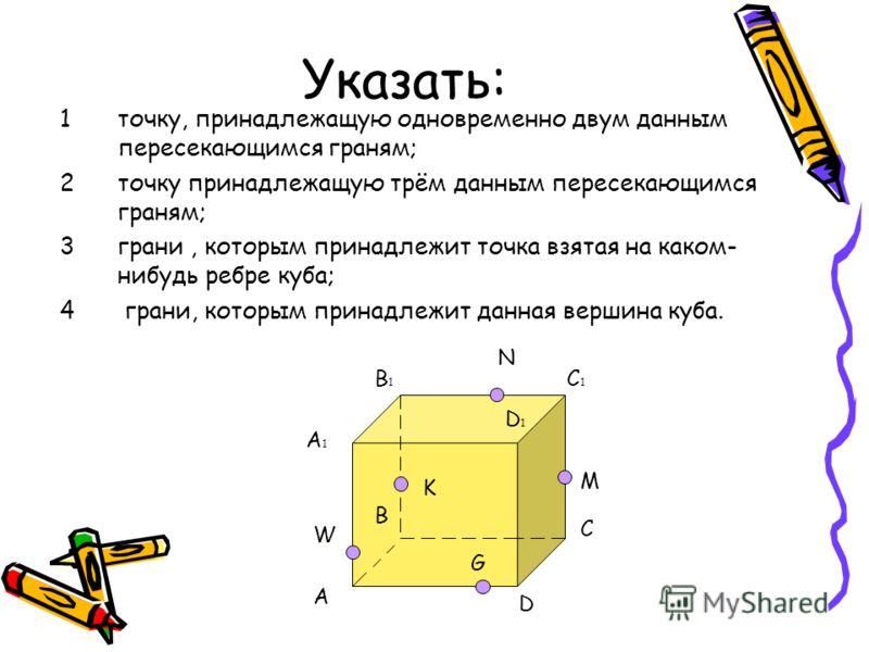 Указать: 1точку, принадлежащую одновременно двум данным пересекающимся граням; 2точку принадлежащую трём данным пересекающимся граням; 3грани, которым принадлежит точка взятая на каком- нибудь ребре куба; 4 грани, которым принадлежит данная вершина к