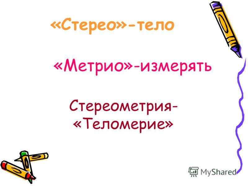 Стереометрия- «Теломерие» «Стерео»-тело «Метрио»-измерять
