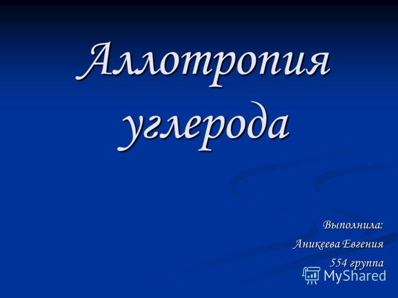Аллотропия углерода Выполнила: Аникеева Евгения 554 группа