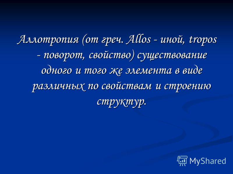 Аллотропия (от греч. Allos - иной, tropos - поворот, свойство) существование одного и того же элемента в виде различных по свойствам и строению структур.