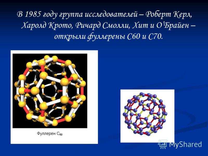 В 1985 году группа исследователей – Роберт Керл, Харолд Крото, Ричард Смолли, Хит и ОБрайен – открыли фуллерены С60 и С70.
