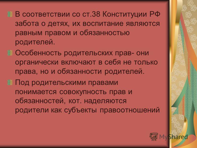 В соответствии со ст.38 Конституции РФ забота о детях, их воспитание являются равным правом и обязанностью родителей. Особенность родительских прав- о