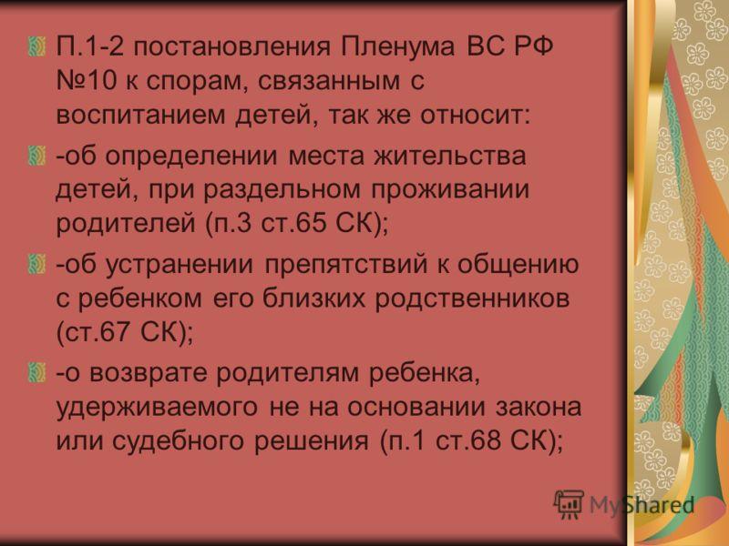П.1-2 постановления Пленума ВС РФ 10 к спорам, связанным с воспитанием детей, так же относит: -об определении места жительства детей, при раздельном п