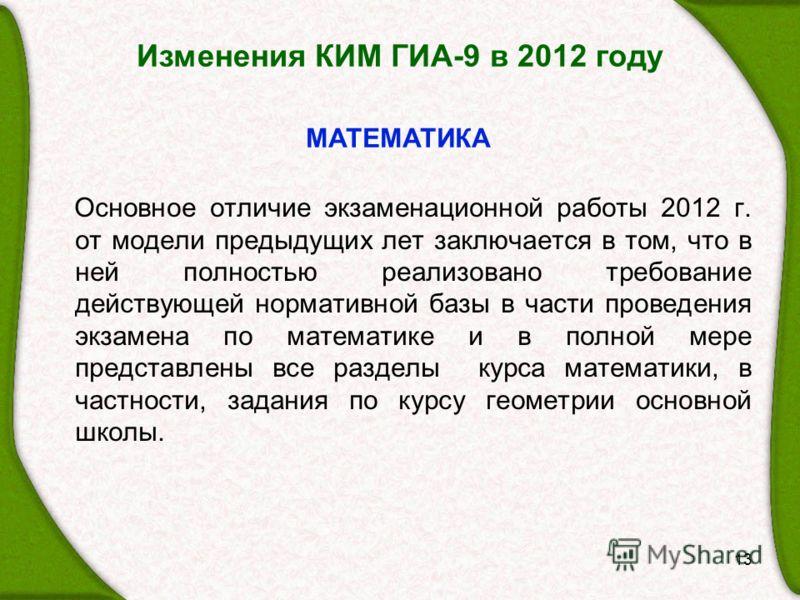 Изменения КИМ ГИА-9 в 2012 году Основное отличие экзаменационной работы 2012 г. от модели предыдущих лет заключается в том, что в ней полностью реализовано требование действующей нормативной базы в части проведения экзамена по математике и в полной м