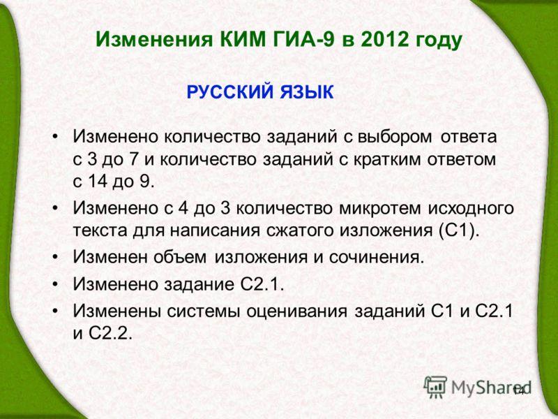 Изменения КИМ ГИА-9 в 2012 году Изменено количество заданий с выбором ответа с 3 до 7 и количество заданий с кратким ответом с 14 до 9. Изменено с 4 до 3 количество микротем исходного текста для написания сжатого изложения (С1). Изменен объем изложен