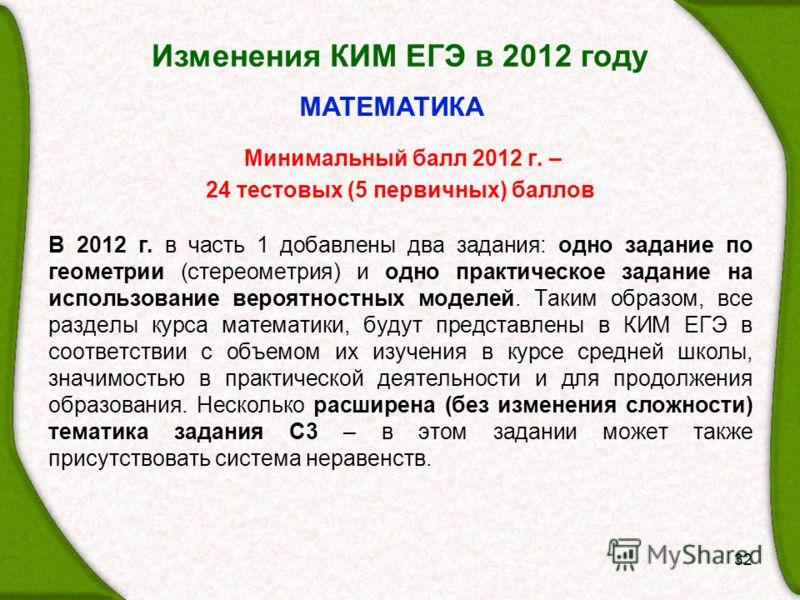Изменения КИМ ЕГЭ в 2012 году 32 МАТЕМАТИКА Минимальный балл 2012 г. – 24 тестовых (5 первичных) баллов В 2012 г. в часть 1 добавлены два задания: одно задание по геометрии (стереометрия) и одно практическое задание на использование вероятностных мод