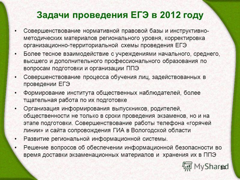 Задачи проведения ЕГЭ в 2012 году 34 Совершенствование нормативной правовой базы и инструктивно- методических материалов регионального уровня, корректировка организационно-территориальной схемы проведения ЕГЭ Более тесное взаимодействие с учреждениям