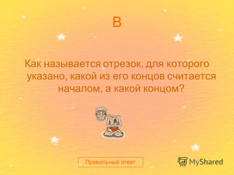 В Как называется отрезок, для которого указано, какой из его концов считается началом, а какой концом? Правильный ответ