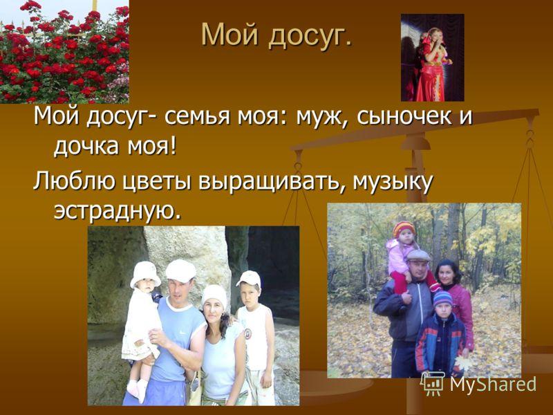 Мой досуг. Мой досуг- семья моя: муж, сыночек и дочка моя! Люблю цветы выращивать, музыку эстрадную.