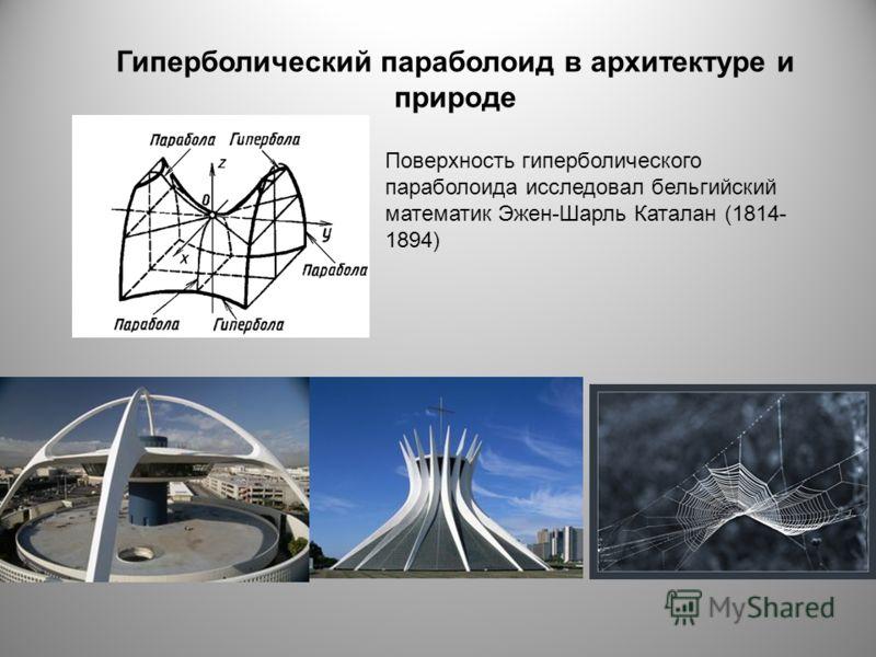Гиперболический параболоид в архитектуре и природе Поверхность гиперболического параболоида исследовал бельгийский математик Эжен-Шарль Каталан (1814- 1894)