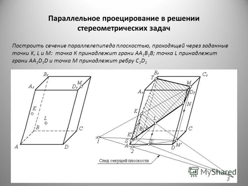 Параллельное проецирование в решении стереометрических задач Построить сечение параллелепипеда плоскостью, проходящей через заданные точки K, L и M: точка К принадлежит грани AA 1 B 1 B; точка L принадлежит грани AA 1 D 1 D и точка M принадлежит ребр