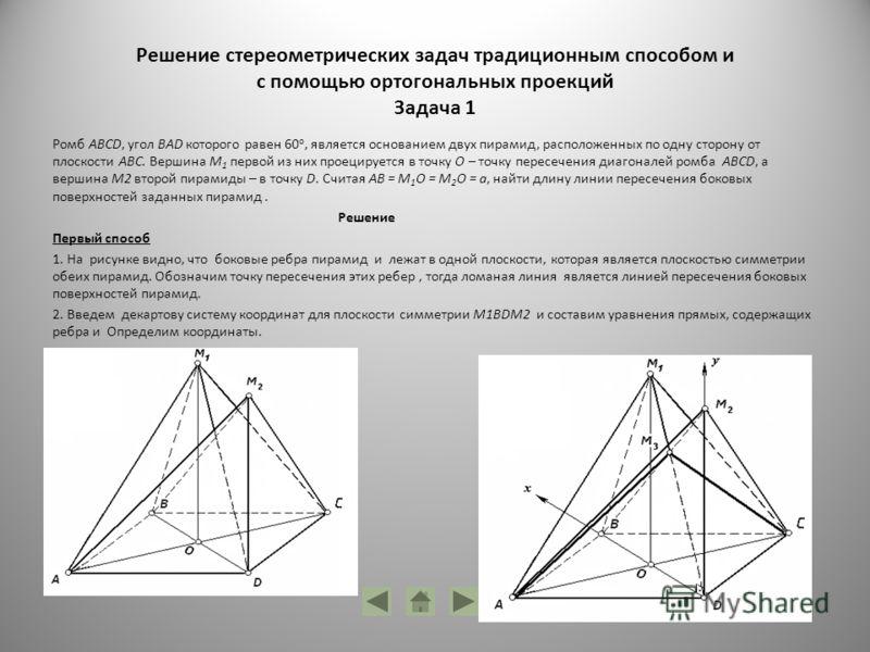 Решение стереометрических задач традиционным способом и с помощью ортогональных проекций Задача 1 Ромб ABCD, угол BAD которого равен 60 о, является основанием двух пирамид, расположенных по одну сторону от плоскости ABC. Вершина М 1 первой из них про