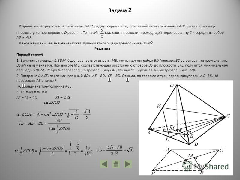 Задача 2 В правильной треугольной пирамиде DABC радиус окружности, описанной около основания ABC, равен 2, косинус плоского угла при вершине D равен. Точка М принадлежит плоскости, проходящей через вершину C и середины ребер AB и AD. Какое наименьшее