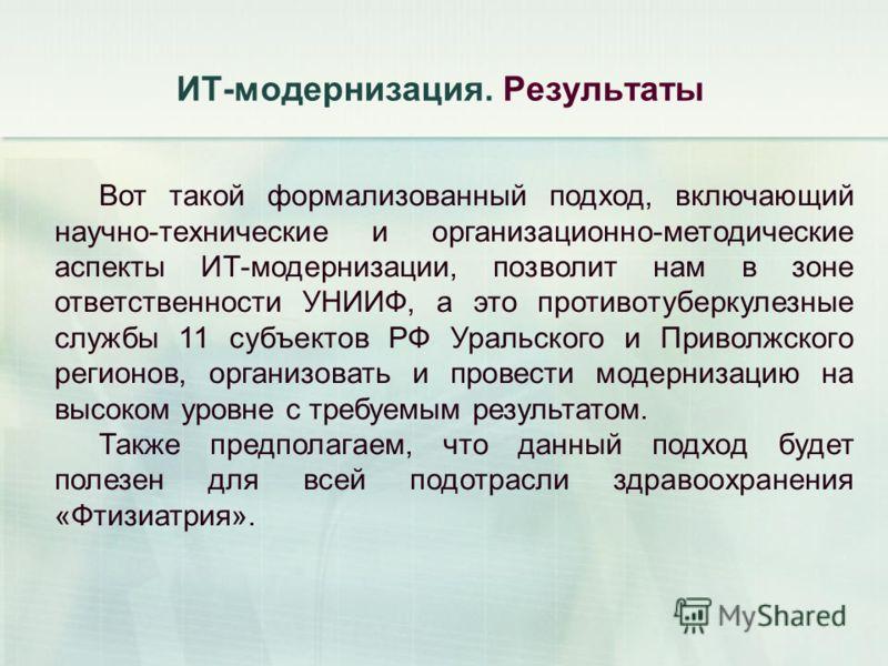 ИТ-модернизация. Результаты Вот такой формализованный подход, включающий научно-технические и организационно-методические аспекты ИТ-модернизации, позволит нам в зоне ответственности УНИИФ, а это противотуберкулезные службы 11 субъектов РФ Уральского