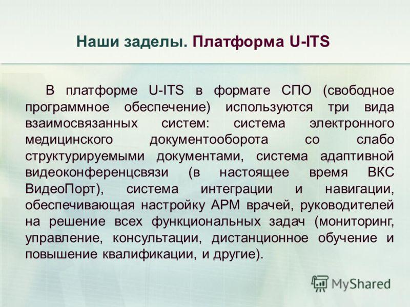 Наши заделы. Платформа U-ITS В платформе U-ITS в формате СПО (свободное программное обеспечение) используются три вида взаимосвязанных систем: система электронного медицинского документооборота со слабо структурируемыми документами, система адаптивно