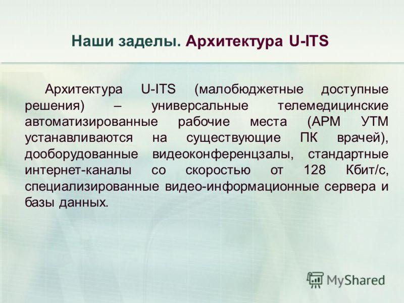 Наши заделы. Архитектура U-ITS Архитектура U-ITS (малобюджетные доступные решения) – универсальные телемедицинские автоматизированные рабочие места (АРМ УТМ устанавливаются на существующие ПК врачей), дооборудованные видеоконференцзалы, стандартные и
