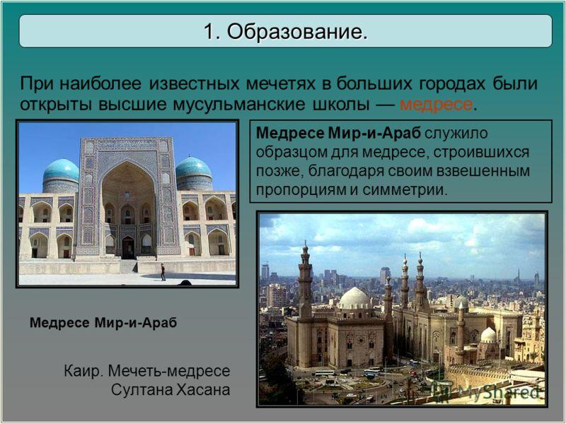 Медресе Мир-и-Араб служило образцом для медресе, строившихся позже, благодаря своим взвешенным пропорциям и симметрии. Медресе Мир-и-Араб Каир. Мечеть-медресе Султана Хасана При наиболее известных мечетях в больших городах были открыты высшие мусульм