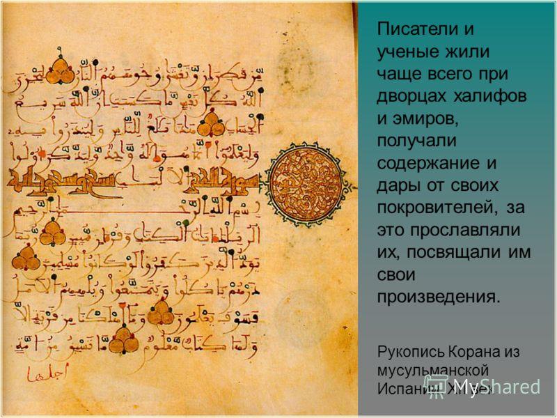 Рукопись Корана из мусульманской Испании. XII век Писатели и ученые жили чаще всего при дворцах халифов и эмиров, получали содержание и дары от своих покровителей, за это прославляли их, посвящали им свои произведения.