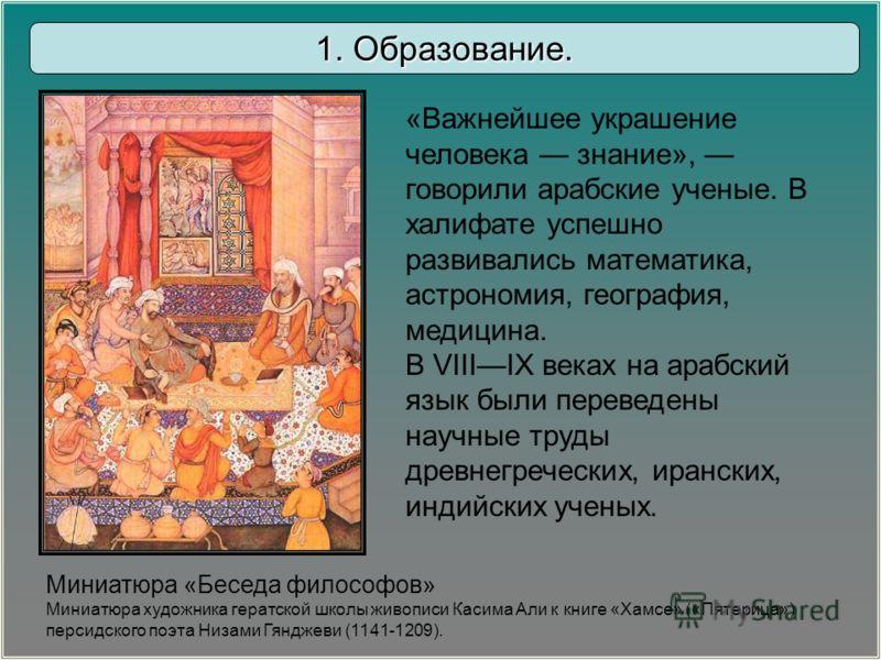 «Важнейшее украшение человека знание», говорили арабские ученые. В халифате успешно развивались математика, астрономия, география, медицина. В VIIIIX веках на арабский язык были переведены научные труды древнегреческих, иранских, индийских ученых. Ми