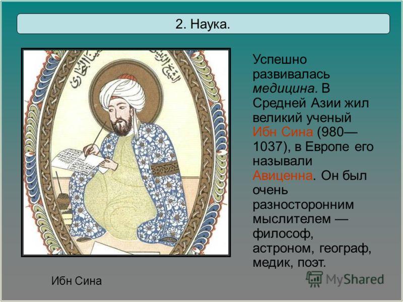 2. Наука. Ибн Сина Успешно развивалась медицина. В Средней Азии жил великий ученый Ибн Сина (980 1037), в Европе его называли Авиценна. Он был очень разносторонним мыслителем философ, астроном, географ, медик, поэт.