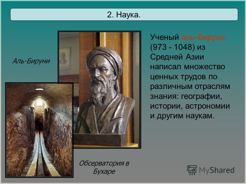 Аль-Бируни Обсерватория в Бухаре 2. Наука. Ученый аль-Бируни (973 - 1048) из Средней Азии написал множество ценных трудов по различным отраслям знания: географии, истории, астрономии и другим наукам.