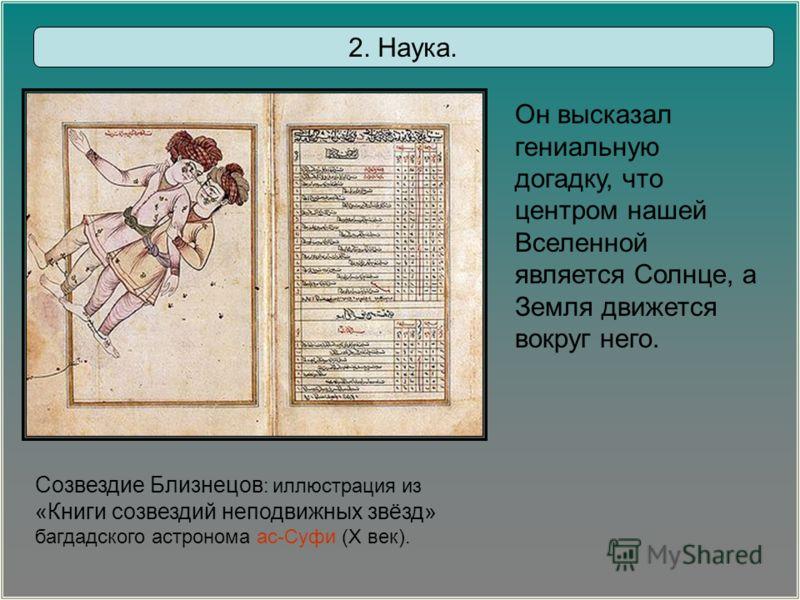 Созвездие Близнецов : иллюстрация из «Книги созвездий неподвижных звёзд» багдадского астронома ас-Суфи (X век). Он высказал гениальную догадку, что центром нашей Вселенной является Солнце, а Земля движется вокруг него. 2. Наука.