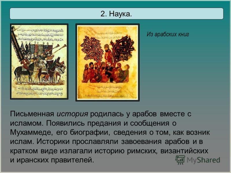 Письменная история родилась у арабов вместе с исламом. Появились предания и сообщения о Мухаммеде, его биографии, сведения о том, как возник ислам. Историки прославляли завоевания арабов и в кратком виде излагали историю римских, византийских и иранс