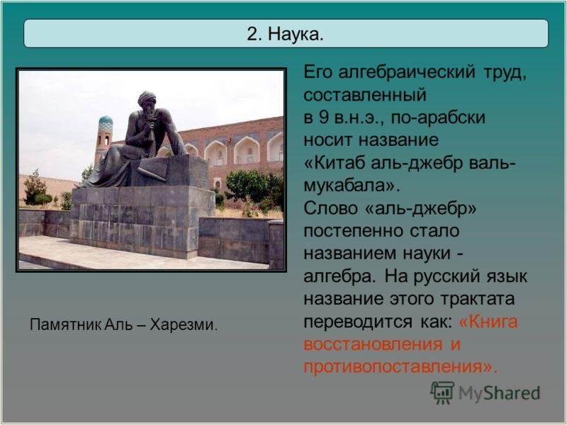 Памятник Аль – Харезми. Его алгебраический труд, составленный в 9 в.н.э., по-арабски носит название «Китаб аль-джебр валь- мукабала». Слово «аль-джебр» постепенно стало названием науки - алгебра. На русский язык название этого трактата переводится ка