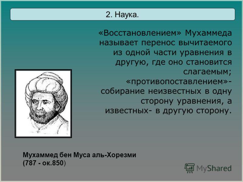 Мухаммед бен Муса аль-Хорезми (787 - ок.850) «Восстановлением» Мухаммеда называет перенос вычитаемого из одной части уравнения в другую, где оно становится слагаемым; «противопоставлением»- собирание неизвестных в одну сторону уравнения, а известных-